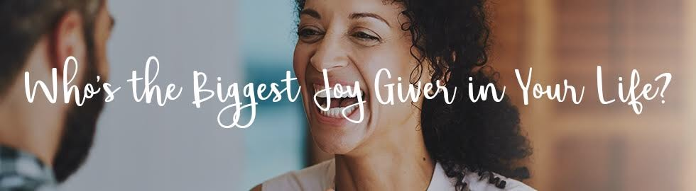 Whos the biggest joy giver in your life?